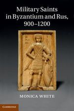 Military Saints in Byzantium and Rus, 900-1200 by Monica White