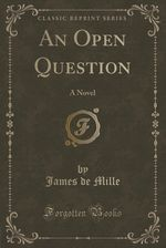 An Open Question: A Novel (Classic Reprint) by James de Mille
